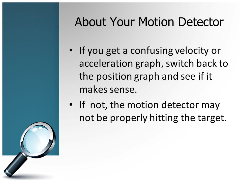 About Your Motion Detector If you get a confusing velocity or acceleration graph, switch back to the position graph and see if it makes sense.