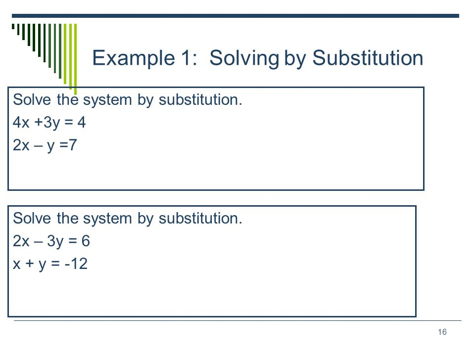16 Example 1: Solving by Substitution Solve the system by substitution. 4x +3y = 4 2x – y =7 Solve the system by substitution. 2x – 3y = 6 x + y = -12
