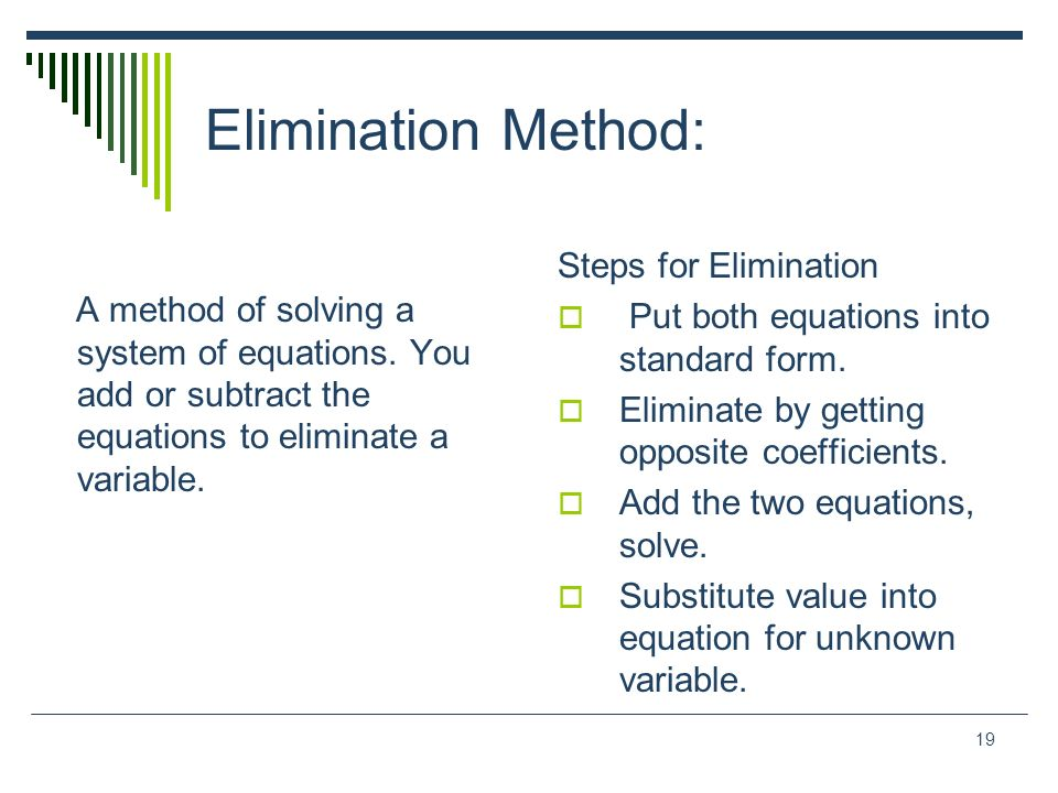 19 Elimination Method: Steps for Elimination Put both equations into standard form. Eliminate by getting opposite coefficients. Add the two equations,