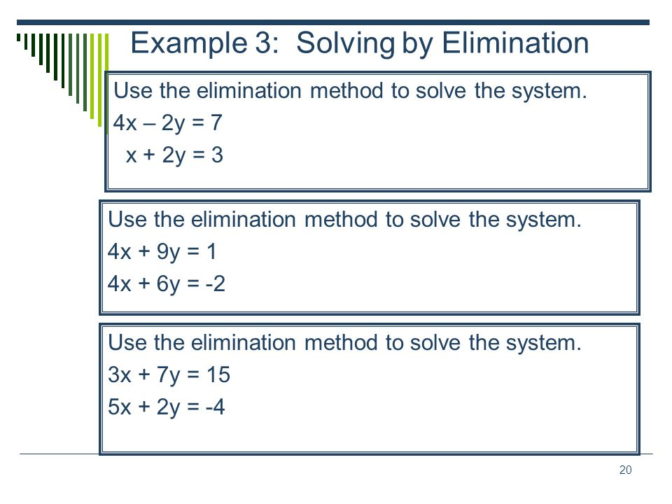 20 Example 3: Solving by Elimination Use the elimination method to solve the system. 4x – 2y = 7 x + 2y = 3 Use the elimination method to solve the sy