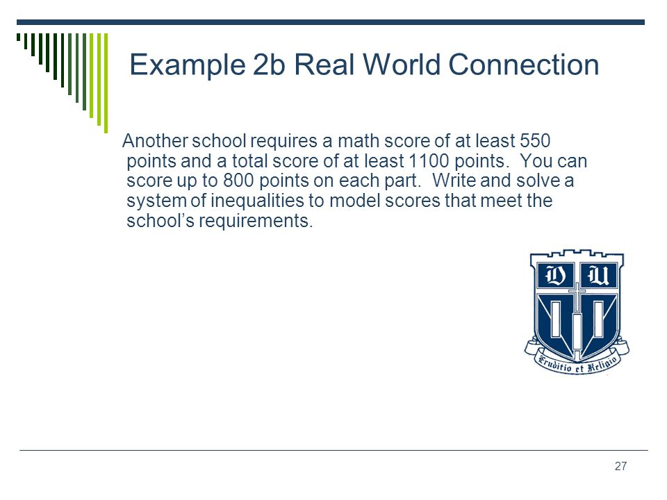 27 Example 2b Real World Connection Another school requires a math score of at least 550 points and a total score of at least 1100 points. You can sco