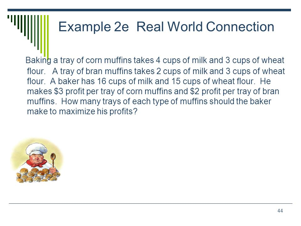 44 Example 2e Real World Connection Baking a tray of corn muffins takes 4 cups of milk and 3 cups of wheat flour. A tray of bran muffins takes 2 cups