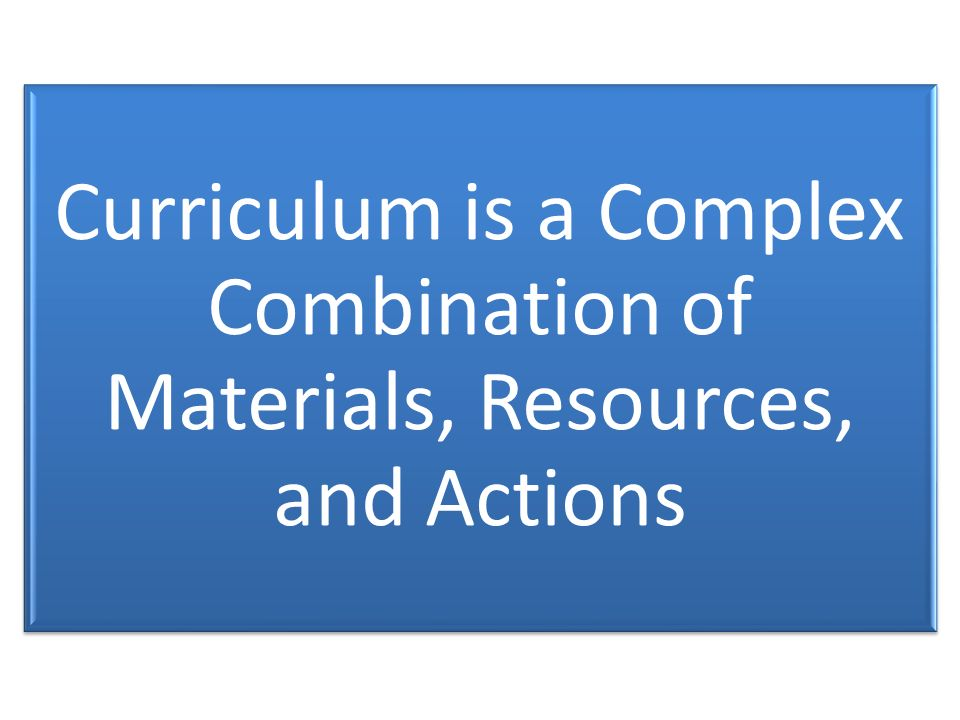 Curriculum is a Complex Combination of Materials, Resources, and Actions