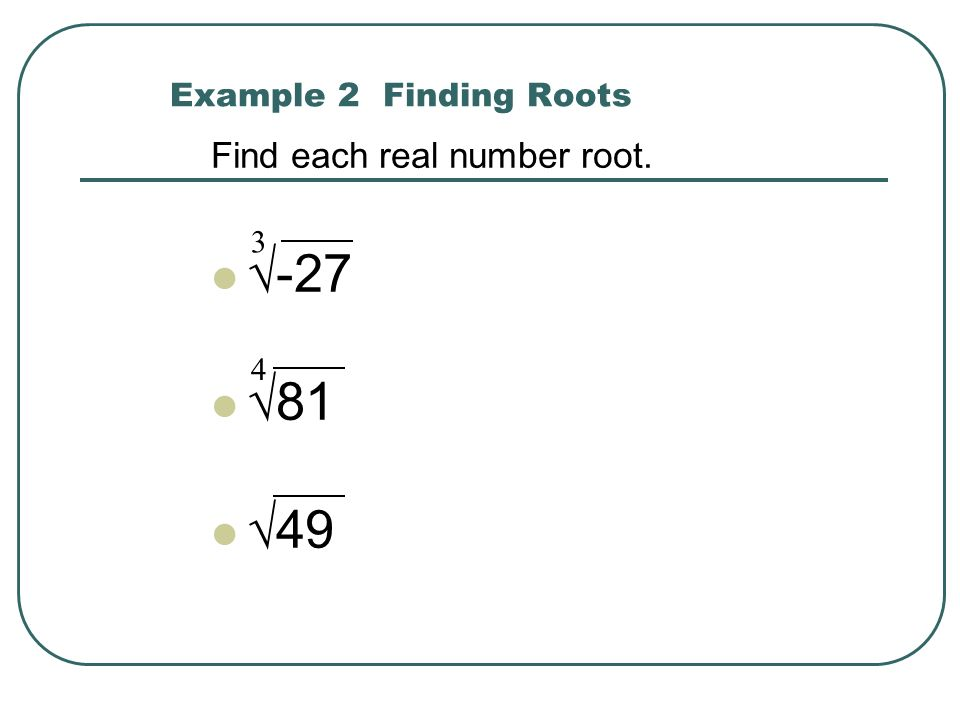 Example 2 Finding Roots Find each real number root. -27 81 49 3 4