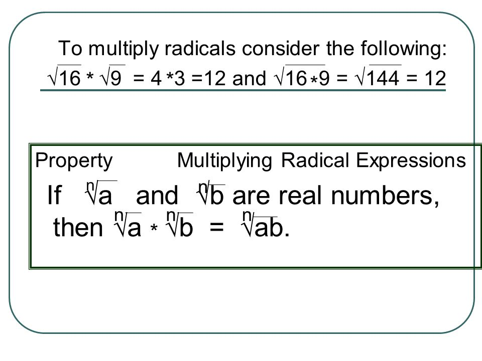 To multiply radicals consider the following: 16 9 = 4 3 =12 and 16 9 = 144 = 12 ** * Property Multiplying Radical Expressions If a and b are real numb