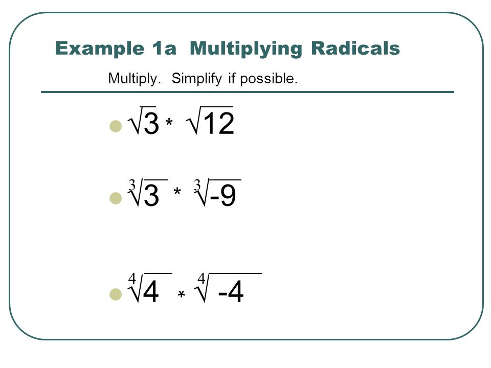 Example 1a Multiplying Radicals Multiply. Simplify if possible. 3 12 3 -9 4 -4 3 4 3 4 * * *