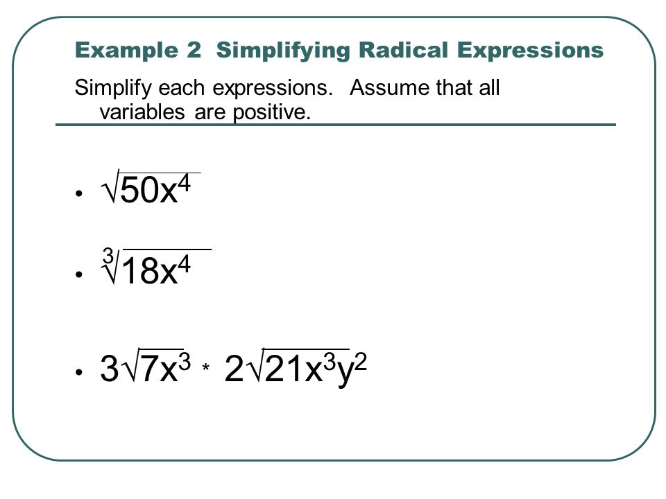 Example 2 Simplifying Radical Expressions Simplify each expressions. Assume that all variables are positive. 50x 4 18x 4 37x 3 221x 3 y 2 * 3