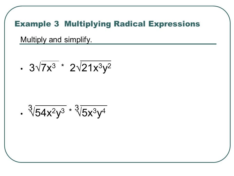 Example 3 Multiplying Radical Expressions Multiply and simplify. 37x 3 221x 3 y 2 54x 2 y 3 5x 3 y 4 * 33 *