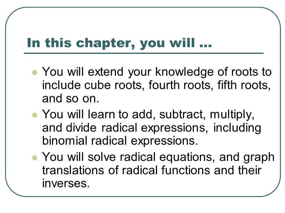 In this chapter, you will … You will extend your knowledge of roots to include cube roots, fourth roots, fifth roots, and so on. You will learn to add