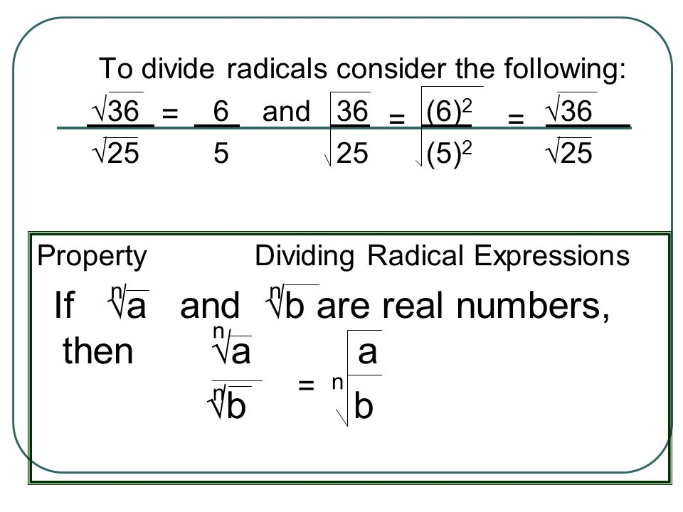 To divide radicals consider the following: 36 6 and 36 (6) 2 36 25 5 25 (5) 2 25 = = = Property Dividing Radical Expressions If a and b are real numbe