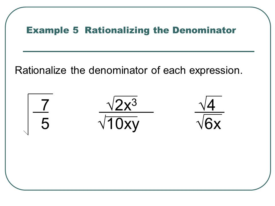 Example 5 Rationalizing the Denominator Rationalize the denominator of each expression. 7 2x 3 4 5 10xy 6x