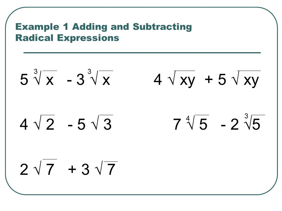 Example 1 Adding and Subtracting Radical Expressions 5 x - 3 x 4 xy + 5 xy 4 2 - 5 3 7 5 - 2 5 2 7 + 3 7 33 4 3