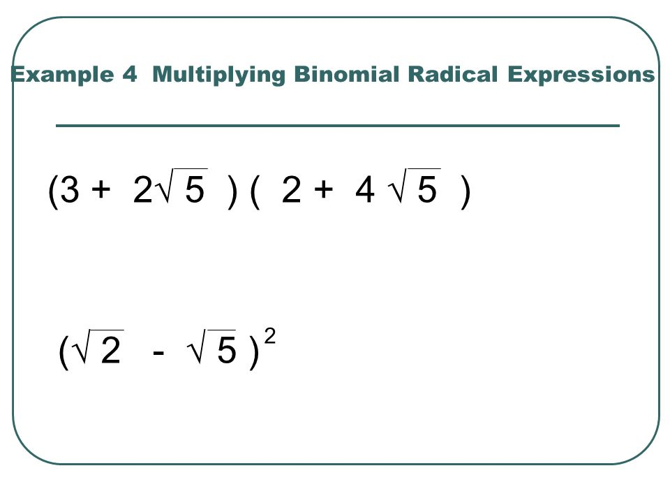 Example 4 Multiplying Binomial Radical Expressions (3 + 2 5 ) ( 2 + 4 5 ) ( 2 - 5 ) 2