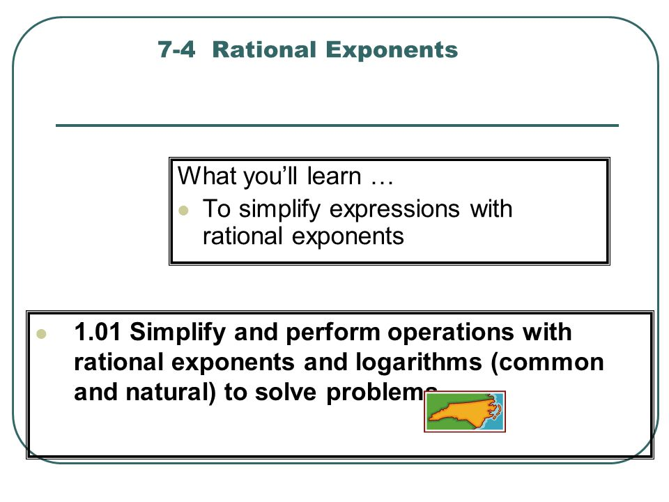 7-4 Rational Exponents What youll learn … To simplify expressions with rational exponents 1.01 Simplify and perform operations with rational exponents