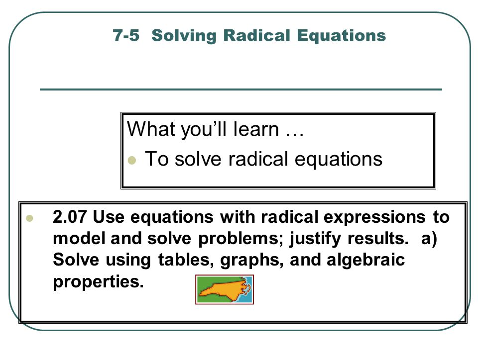 7-5 Solving Radical Equations What youll learn … To solve radical equations 2.07 Use equations with radical expressions to model and solve problems; j