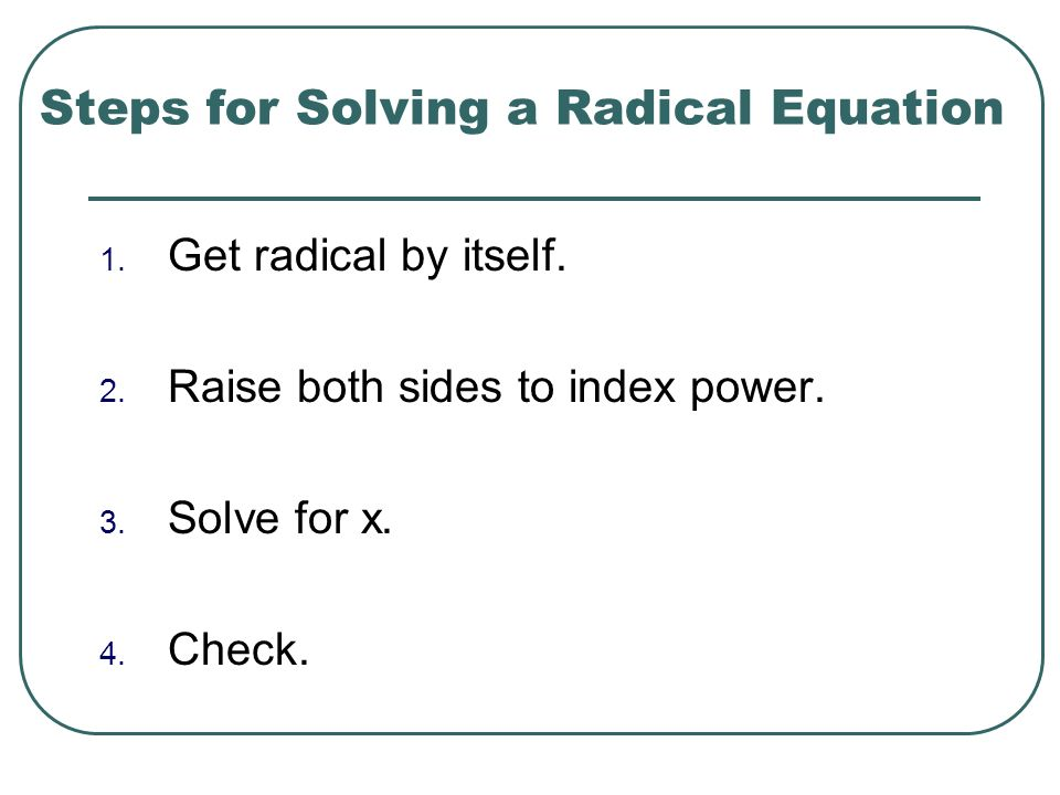 Steps for Solving a Radical Equation 1. Get radical by itself. 2. Raise both sides to index power. 3. Solve for x. 4. Check.