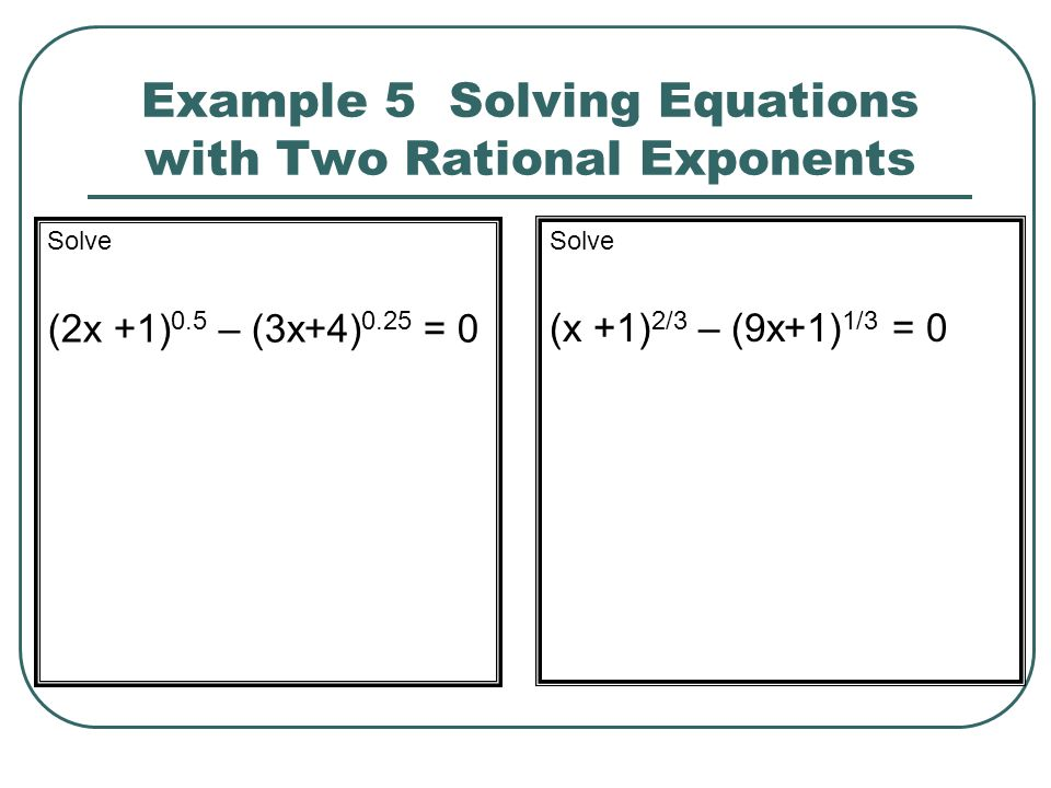 Example 5 Solving Equations with Two Rational Exponents Solve (2x +1) 0.5 – (3x+4) 0.25 = 0 Solve (x +1) 2/3 – (9x+1) 1/3 = 0