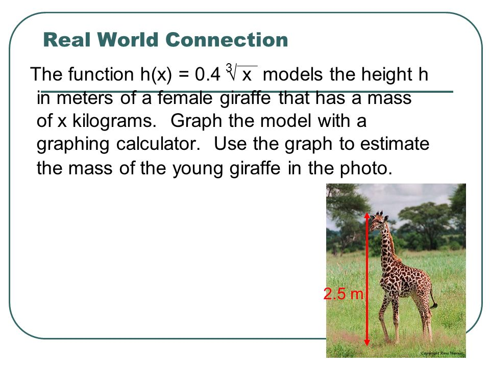 Real World Connection The function h(x) = 0.4 x models the height h in meters of a female giraffe that has a mass of x kilograms. Graph the model with