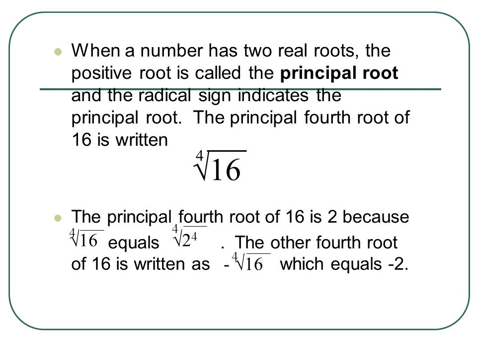 When a number has two real roots, the positive root is called the principal root and the radical sign indicates the principal root. The principal four