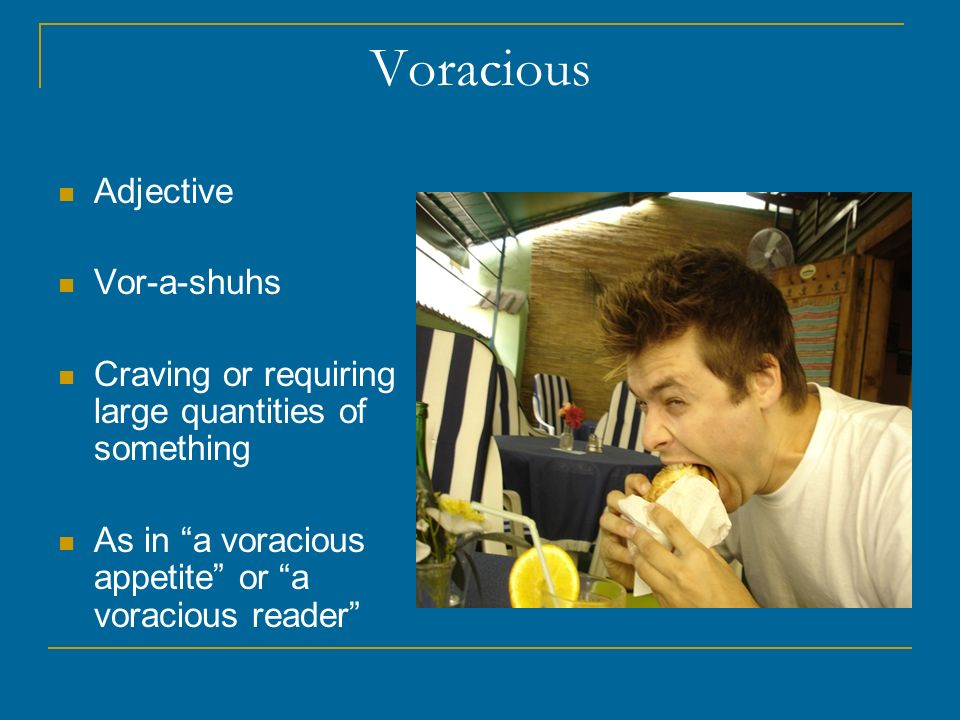 Voracious Adjective Vor-a-shuhs Craving or requiring large quantities of something As in a voracious appetite or a voracious reader