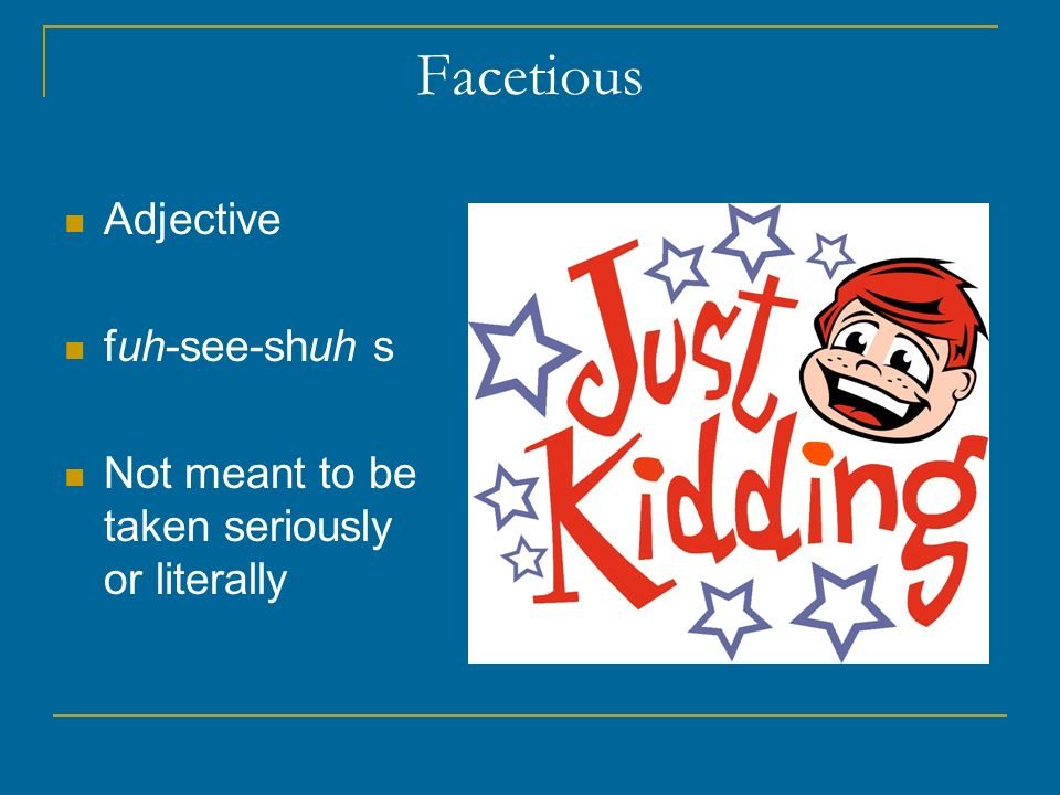 Facetious Adjective fuh-see-shuh s Not meant to be taken seriously or literally