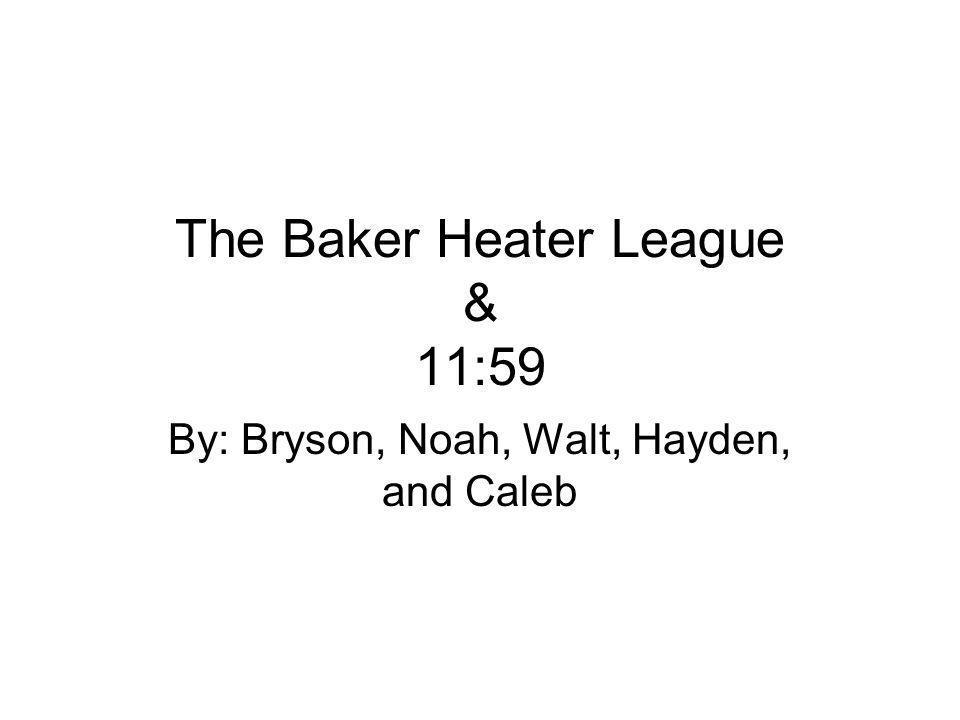 The Baker Heater League & 11:59 By: Bryson, Noah, Walt, Hayden, and Caleb