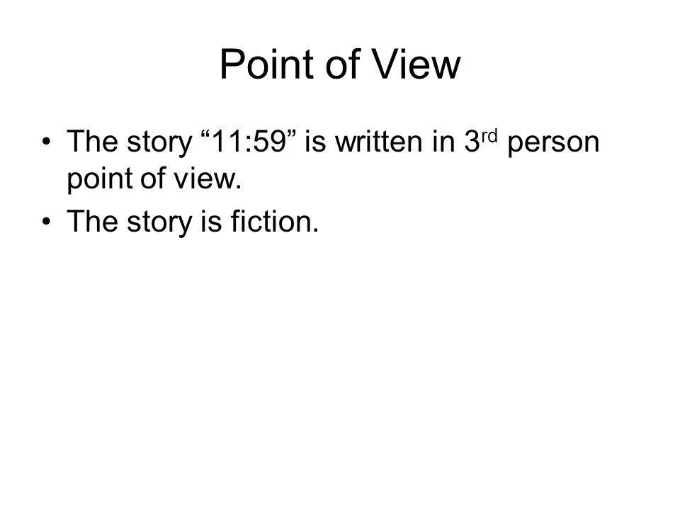Point of View The story 11:59 is written in 3 rd person point of view. The story is fiction.