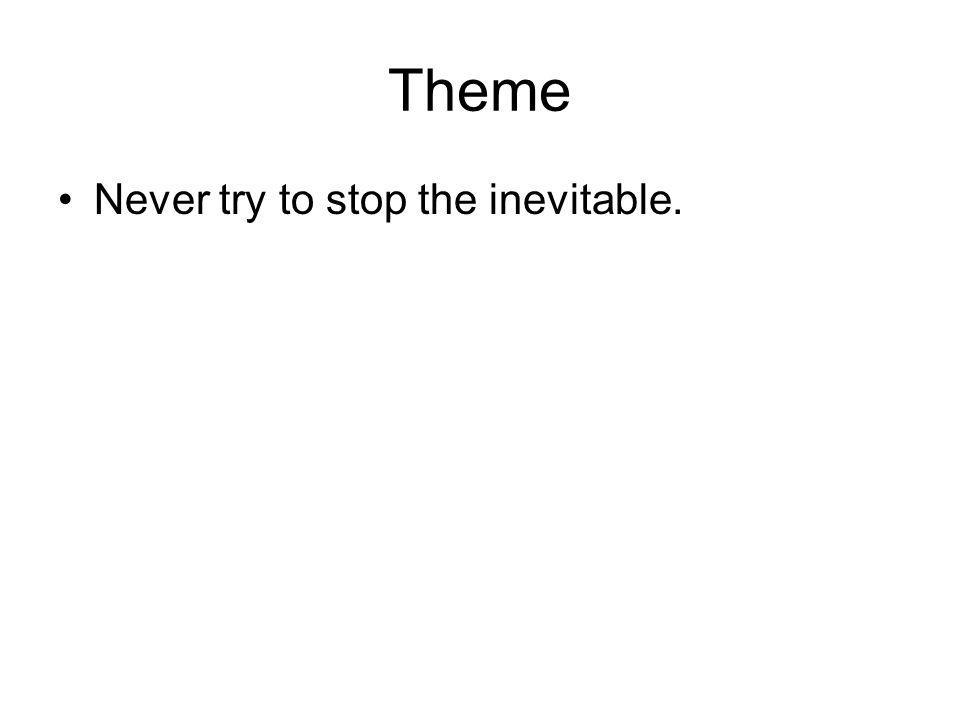 Theme Never try to stop the inevitable.