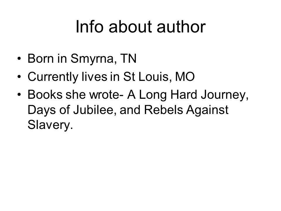 Info about author Born in Smyrna, TN Currently lives in St Louis, MO Books she wrote- A Long Hard Journey, Days of Jubilee, and Rebels Against Slavery