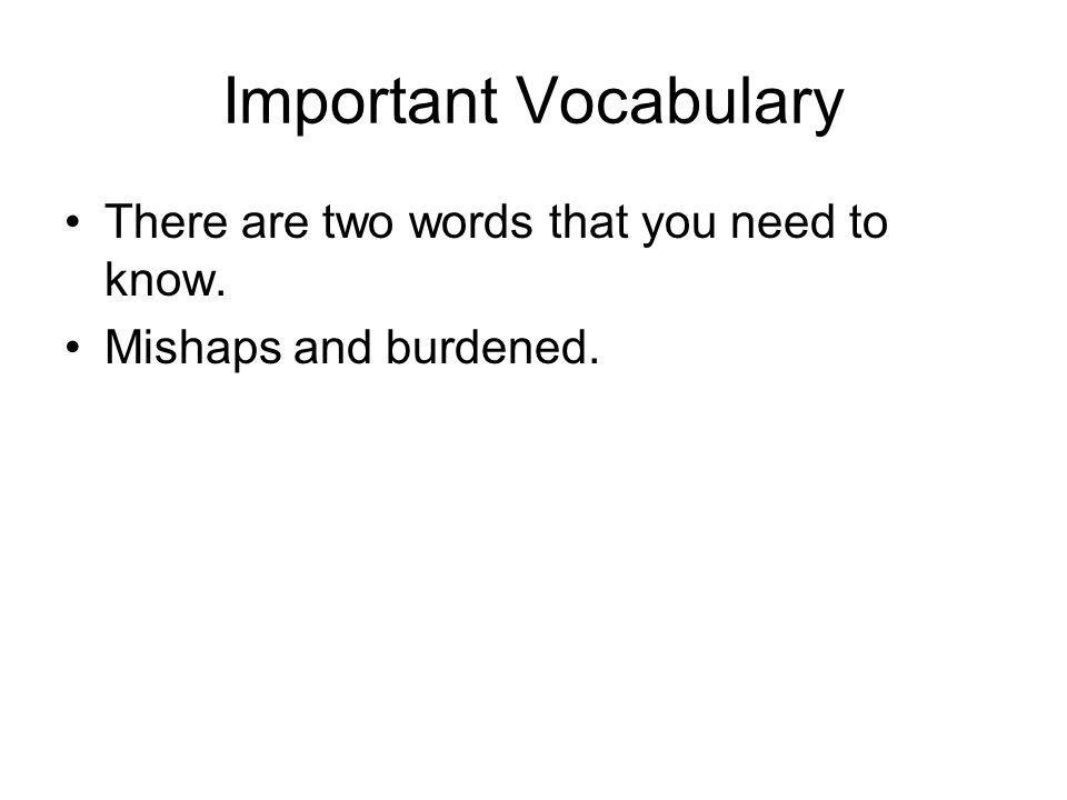 Important Vocabulary There are two words that you need to know. Mishaps and burdened.