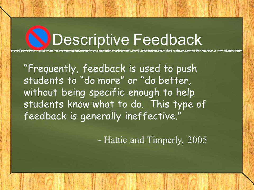 Descriptive Feedback Frequently, feedback is used to push students to do more or do better, without being specific enough to help students know what t