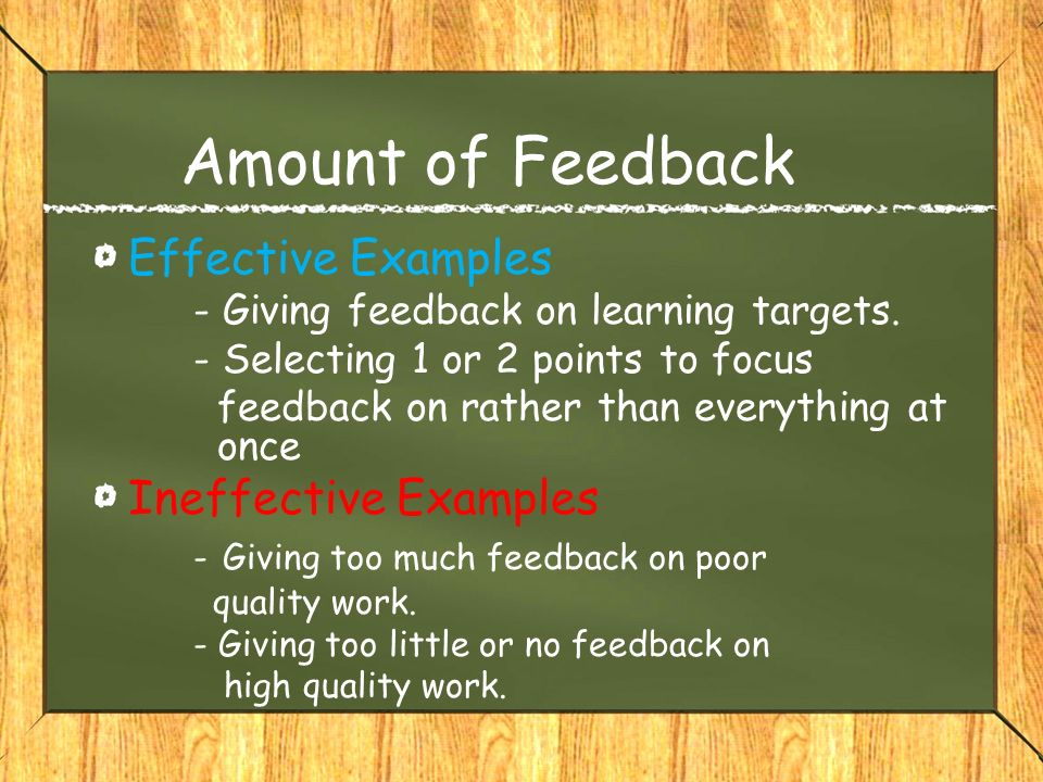 Amount of Feedback Effective Examples - Giving feedback on learning targets. - Selecting 1 or 2 points to focus feedback on rather than everything at