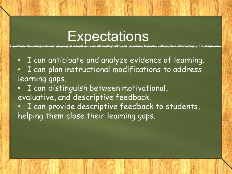 Expectations I can anticipate and analyze evidence of learning. I can plan instructional modifications to address learning gaps. I can distinguish bet
