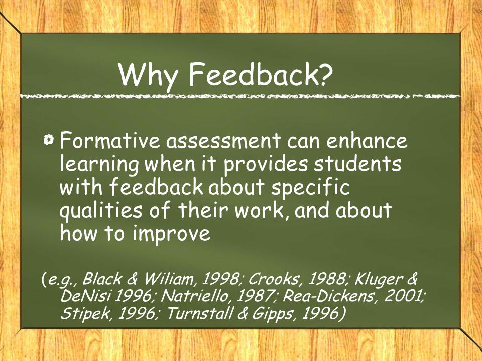 Why Feedback? Formative assessment can enhance learning when it provides students with feedback about specific qualities of their work, and about how