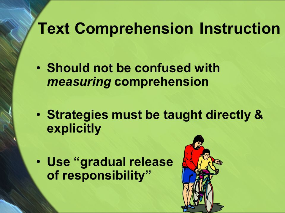 Text Comprehension Instruction Should not be confused with measuring comprehension Strategies must be taught directly & explicitly Use gradual release of responsibility
