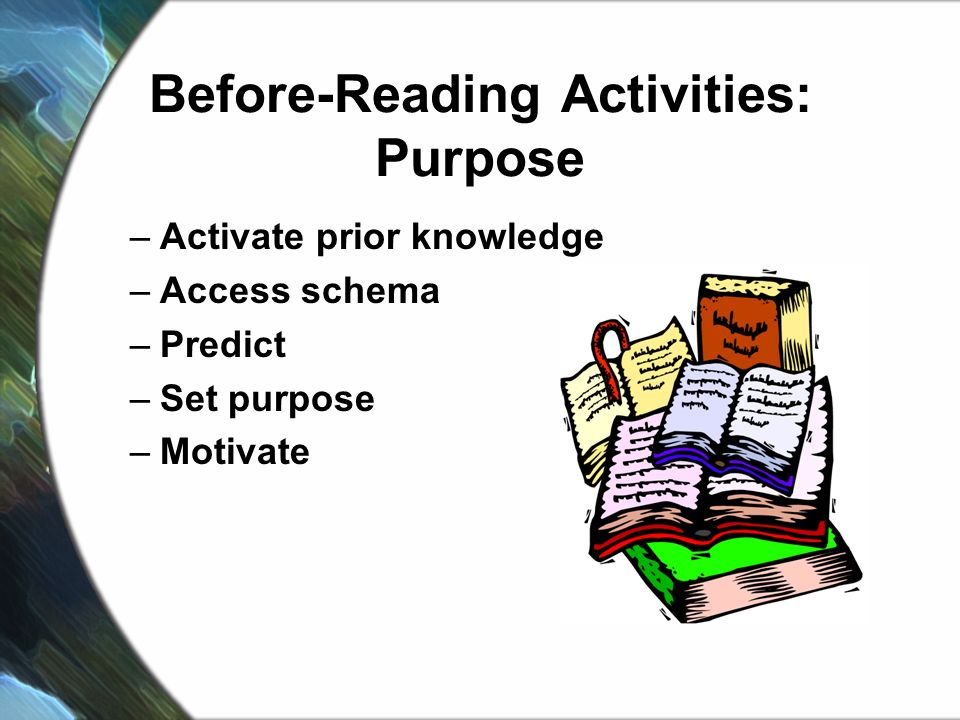 Before-Reading Activities: Purpose –Activate prior knowledge –Access schema –Predict –Set purpose –Motivate