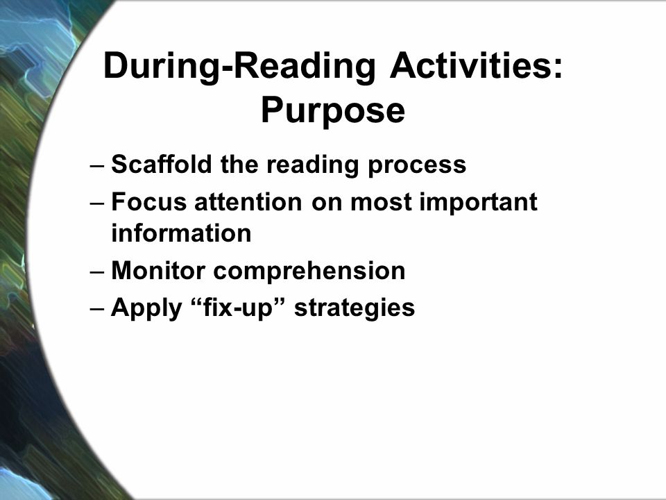 During-Reading Activities: Purpose –Scaffold the reading process –Focus attention on most important information –Monitor comprehension –Apply fix-up strategies