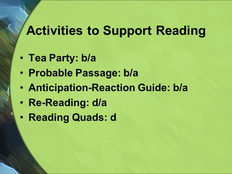 Activities to Support Reading Tea Party: b/a Probable Passage: b/a Anticipation-Reaction Guide: b/a Re-Reading: d/a Reading Quads: d