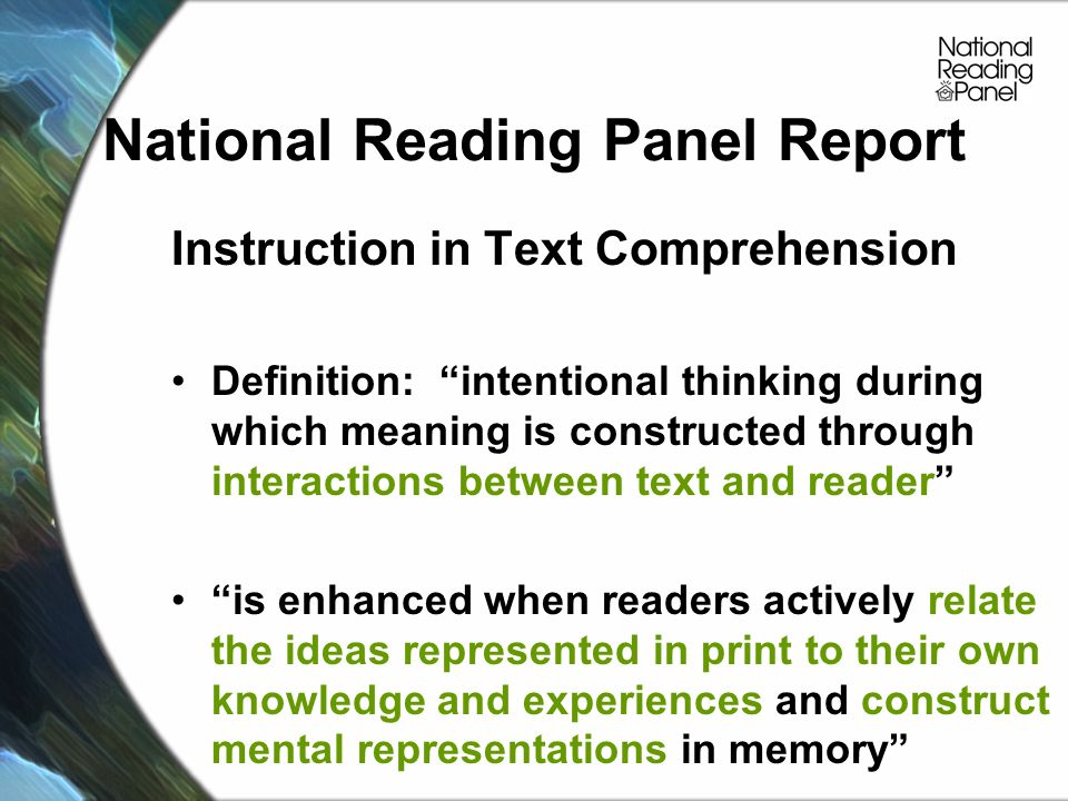 National Reading Panel Report Instruction in Text Comprehension Definition: intentional thinking during which meaning is constructed through interactions between text and reader is enhanced when readers actively relate the ideas represented in print to their own knowledge and experiences and construct mental representations in memory