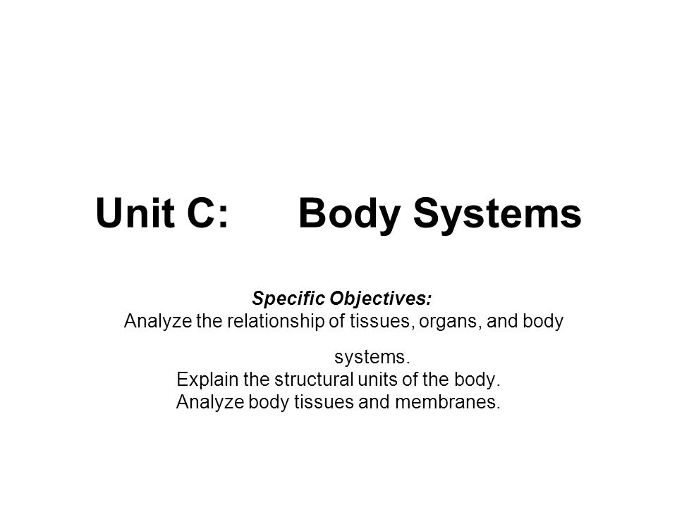 Unit C:Body Systems Specific Objectives: Analyze the relationship of tissues, organs, and body systems. Explain the structural units of the body. Anal