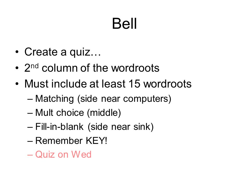 Bell Create a quiz… 2 nd column of the wordroots Must include at least 15 wordroots –Matching (side near computers) –Mult choice (middle) –Fill-in-bla