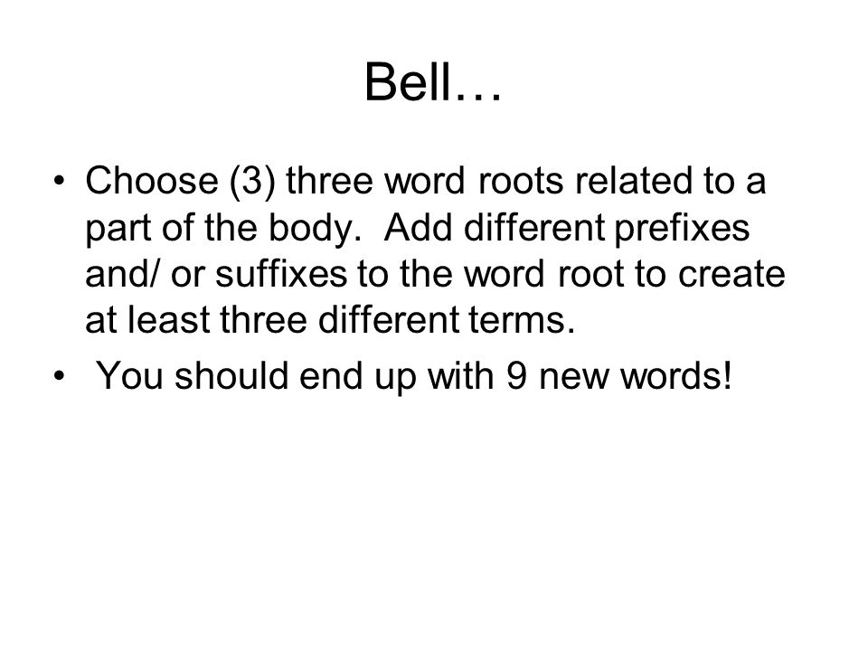 Bell… Choose (3) three word roots related to a part of the body. Add different prefixes and/ or suffixes to the word root to create at least three dif