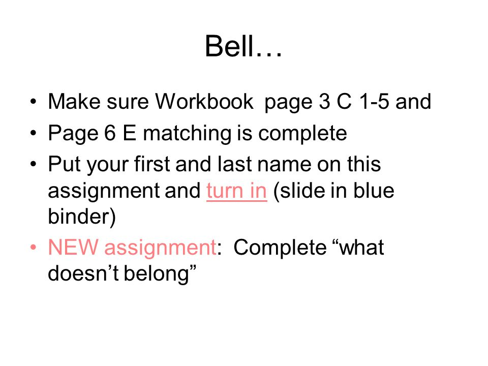Bell… Make sure Workbook page 3 C 1-5 and Page 6 E matching is complete Put your first and last name on this assignment and turn in (slide in blue bin