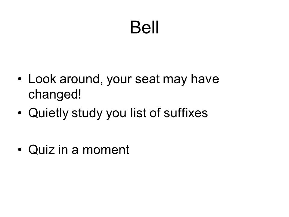 Bell Look around, your seat may have changed! Quietly study you list of suffixes Quiz in a moment