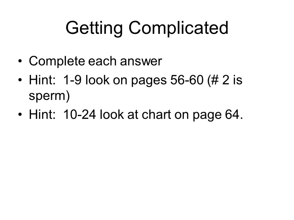 Getting Complicated Complete each answer Hint: 1-9 look on pages 56-60 (# 2 is sperm) Hint: 10-24 look at chart on page 64.