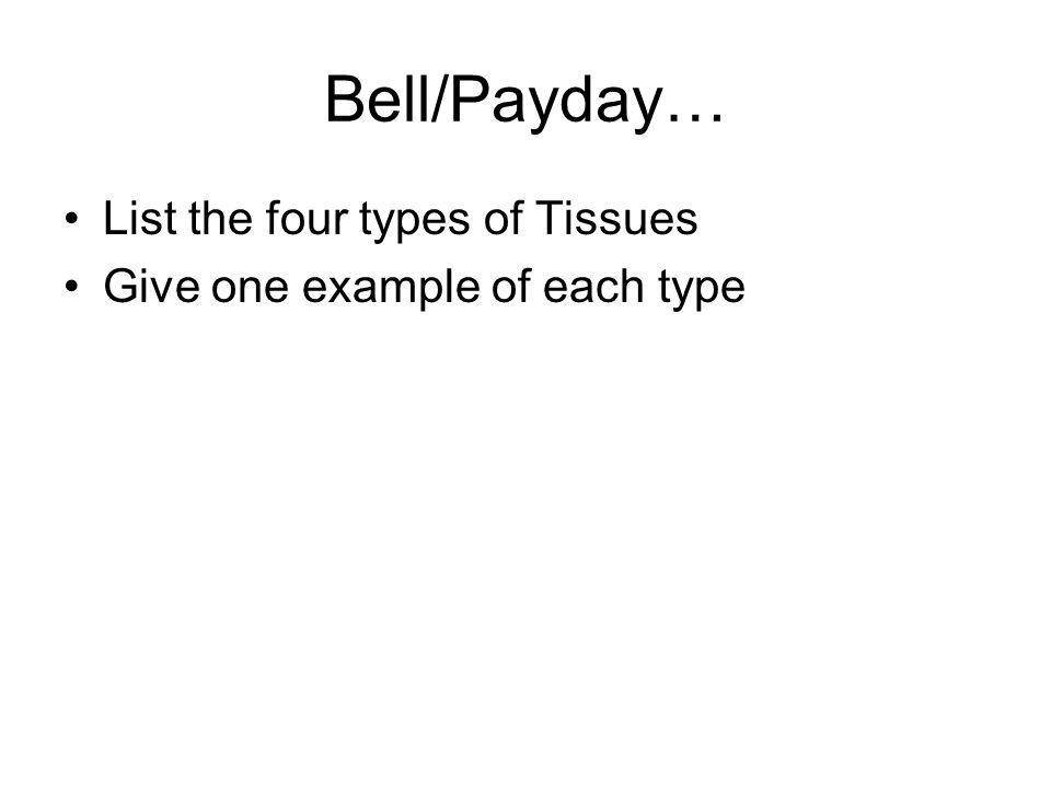 Bell/Payday… List the four types of Tissues Give one example of each type