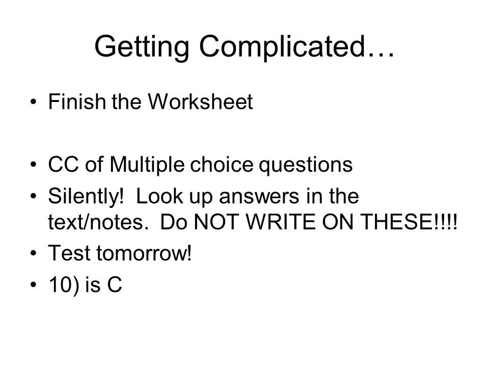 Getting Complicated… Finish the Worksheet CC of Multiple choice questions Silently! Look up answers in the text/notes. Do NOT WRITE ON THESE!!!! Test