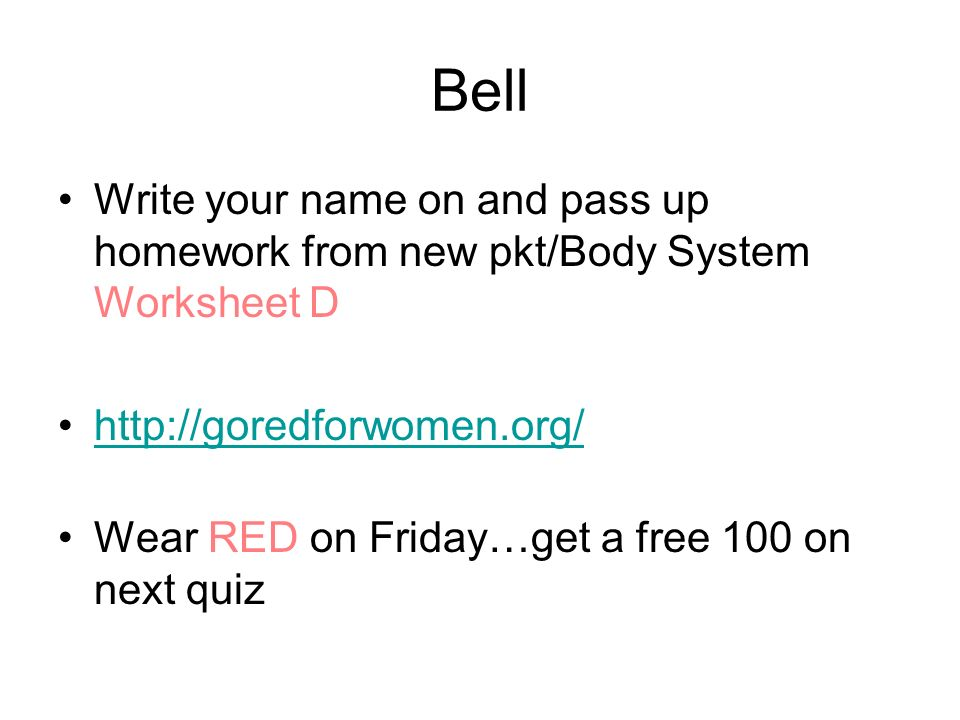Bell Write your name on and pass up homework from new pkt/Body System Worksheet D http://goredforwomen.org/ Wear RED on Friday…get a free 100 on next