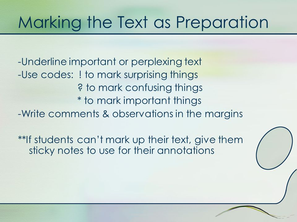 Marking the Text as Preparation -Underline important or perplexing text -Use codes: ! to mark surprising things ? to mark confusing things * to mark i