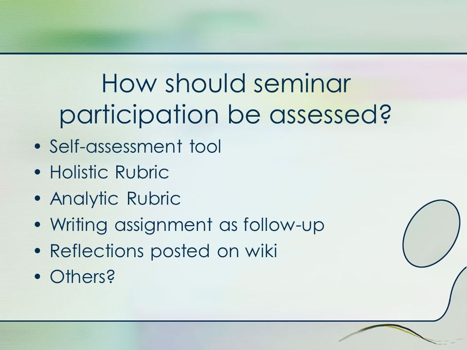 How should seminar participation be assessed? Self-assessment tool Holistic Rubric Analytic Rubric Writing assignment as follow-up Reflections posted